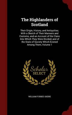 The Highlanders of Scotland, Their Origin, History, and Antiquities; With a Sketch of Their Manners and Customs, and an Account of the Clans Into Which They Were Divided, and of the State of Society Which Existed Among Them; Volume 1