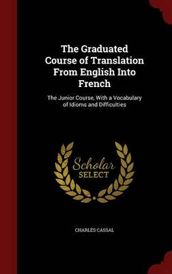 The Graduated Course of Translation from English Into French: The Junior Course, with a Vocabulary of Idioms and Difficulties