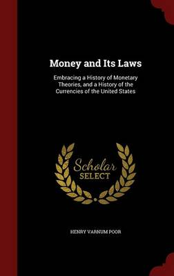 Money and Its Laws: Embracing a History of Monetary Theories, and a History of the Currencies of the United States