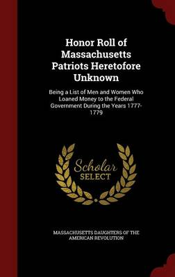 Honor Roll of Massachusetts Patriots Heretofore Unknown: Being a List of Men and Women Who Loaned Money to the Federal Government During the Years 1777-1779