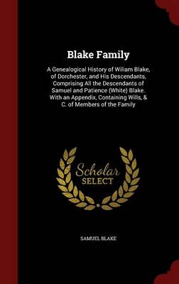 Blake Family: A Genealogical History of Wiliam Blake, of Dorchester, and His Descendants, Comprising All the Descendants of Samuel and Patience (White) Blake. with an Appendix, Containing Wills, & C. of Members of the Family