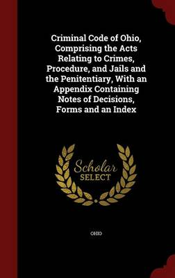 Criminal Code of Ohio, Comprising the Acts Relating to Crimes, Procedure, and Jails and the Penitentiary, with an Appendix Containing Notes of Decisions, Forms and an Index