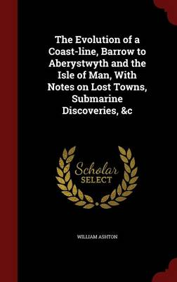 The Evolution of a Coast-Line, Barrow to Aberystwyth and the Isle of Man, with Notes on Lost Towns, Submarine Discoveries, &C