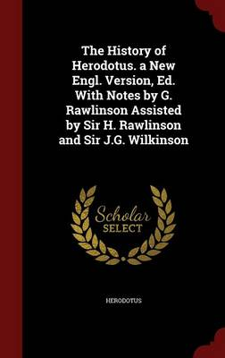 The History of Herodotus. a New Engl. Version, Ed. with Notes by G. Rawlinson Assisted by Sir H. Rawlinson and Sir J.G. Wilkinson