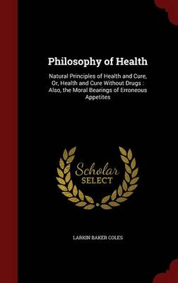 Philosophy of Health: Natural Principles of Health and Cure, Or, Health and Cure Without Drugs: Also, the Moral Bearings of Erroneous Appetites