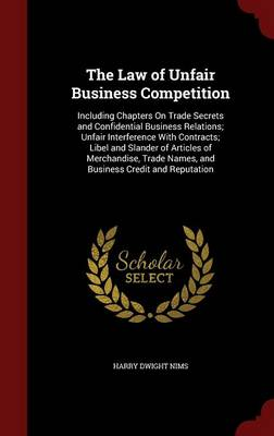 The Law of Unfair Business Competition: Including Chapters on Trade Secrets and Confidential Business Relations; Unfair Interference with Contracts; Libel and Slander of Articles of Merchandise, Trade Names, and Business Credit and Reputation