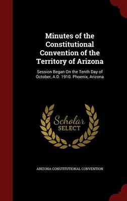 Minutes of the Constitutional Convention of the Territory of Arizona: Session Began on the Tenth Day of October, A.D. 1910. Phoenix, Arizona