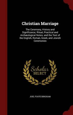 Christian Marriage: The Ceremony, History and Significance; Ritual, Practical and Archaeological Notes; And the Text of the English, Roman, Greek, and Jewish Ceremonies