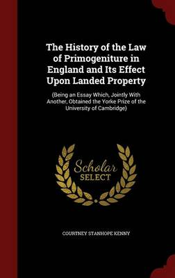 The History of the Law of Primogeniture in England and Its Effect Upon Landed Property: (Being an Essay Which, Jointly with Another, Obtained the Yorke Prize of the University of Cambridge)