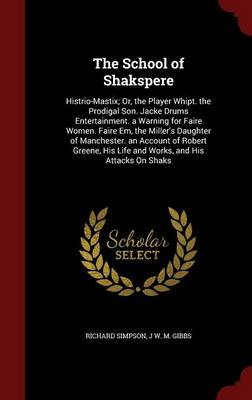 The School of Shakspere: Histrio-Mastix; Or, the Player Whipt. the Prodigal Son. Jacke Drums Entertainment. a Warning for Faire Women. Faire Em, the Miller's Daughter of Manchester. an Account of Robert Greene, His Life and Works, and His Attacks on Shaks