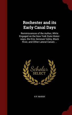 Rochester and Its Early Canal Days: Reminiscences of the Author, While Engaged on the New York State Water-Ways, the Erie, Genesee Valley, Black River, and Other Lateral Canals ...