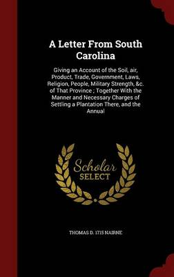 A Letter from South Carolina: Giving an Account of the Soil, Air, Product, Trade, Government, Laws, Religion, People, Military Strength, &C. of That Province; Together with the Manner and Necessary Charges of Settling a Plantation There, and the Annual