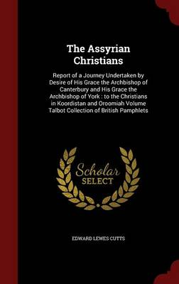 The Assyrian Christians: Report of a Journey Undertaken by Desire of His Grace the Archbishop of Canterbury and His Grace the Archbishop of York: To the Christians in Koordistan and Oroomiah Volume Talbot Collection of British Pamphlets
