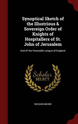 Synoptical Sketch of the Illustrious & Sovereign Order of Knights of Hospitallers of St. John of Jerusalem : And of the Venerable Langue of England