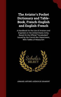 The Aviator's Pocket Dictionary and Table-Book, French-English and English-French: A Handbook for the Use of Aviators and Engineers in the United States Army, Based on the Official Vocabulaire Issued by the French War Department, with Tables of Measurem