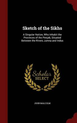 Sketch of the Sikhs: A Singular Nation, Who Inhabit the Provinces of the Penjab, Situated Between the Rivers Jumna and Indus