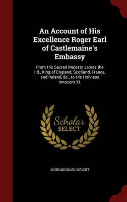 An Account of His Excellence Roger Earl of Castlemaine's Embassy: From His Sacred Majesty James the IID., King of England, Scotland, France, and Ireland, &C., to His Holiness Innocent XI.