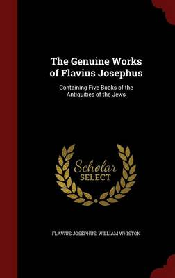 The Genuine Works of Flavius Josephus: Containing Five Books of the Antiquities of the Jews