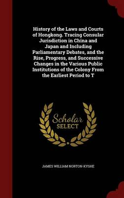 History of the Laws and Courts of Hongkong. Tracing Consular Jurisdiction in China and Japan and Including Parliamentary Debates, and the Rise, Progress, and Successive Changes in the Various Public Institutions of the Colony from the Earliest Period to T
