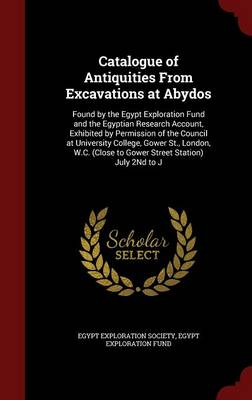 Catalogue of Antiquities from Excavations at Abydos: Found by the Egypt Exploration Fund and the Egyptian Research Account, Exhibited by Permission of the Council at University College, Gower St., London, W.C. (Close to Gower Street Station) July 2nd to J