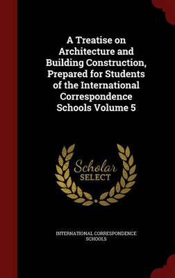 A Treatise on Architecture and Building Construction, Prepared for Students of the International Correspondence Schools; Volume 5