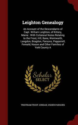 Leighton Genealogy: An Account of the Descendants of Capt. William Leighton, of Kittery, Maine: With Collateral Notes Relating to the Frost, Hill, Bane, Wentworth, Langdon, Bragdon, Parsons, Pepperrell, Fernald, Nason and Other Families of York County a