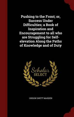 Pushing to the Front; Or, Success Under Difficulties; A Book of Inspiration and Encouragement to All Who Are Struggling for Self-Elevation Along the Paths of Knowledge and of Duty