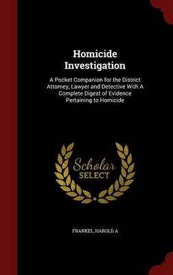 Homicide Investigation: A Pocket Companion for the District Attorney, Lawyer and Detective with a Complete Digest of Evidence Pertaining to Homicide