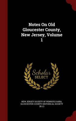 Notes on Old Gloucester County, New Jersey, Volume 1