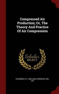 Compressed Air Production; Or, the Theory and Practice of Air Compression