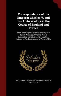 Correspondence of the Emperor Charles V. and His Ambassadors at the Courts of England and France: From the Original Letters in the Imperial Family Archives at Vienna; With a Connecting Narrative and Biographical Notices of the Emperor and of Some of the