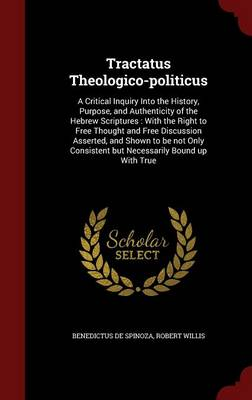 Tractatus Theologico-Politicus: A Critical Inquiry Into the History, Purpose, and Authenticity of the Hebrew Scriptures: With the Right to Free Thought and Free Discussion Asserted, and Shown to Be Not Only Consistent But Necessarily Bound Up with True