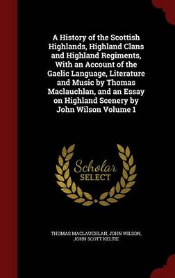 A History of the Scottish Highlands, Highland Clans and Highland Regiments, with an Account of the Gaelic Language, Literature and Music by Thomas MacLauchlan, and an Essay on Highland Scenery by John Wilson Volume 1