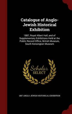 Catalogue of Anglo-Jewish Historical Exhibition: 1887, Royal Albert Hall, and of Supplementary Exhibitions Held at the Public Record Office, British Museum, South Kensington Museum