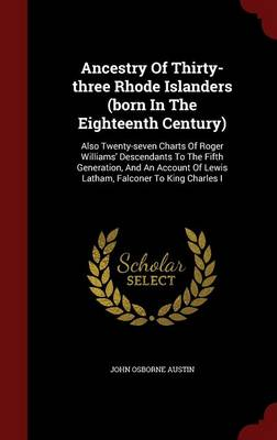 Ancestry of Thirty-Three Rhode Islanders (Born in the Eighteenth Century): Also Twenty-Seven Charts of Roger Williams' Descendants to the Fifth Generation, and an Account of Lewis Latham, Falconer to King Charles I