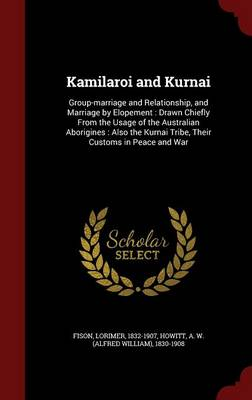 Kamilaroi and Kurnai: Group-Marriage and Relationship, and Marriage by Elopement: Drawn Chiefly from the Usage of the Australian Aborigines: Also the Kurnai Tribe, Their Customs in Peace and War