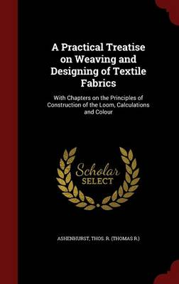 A Practical Treatise on Weaving and Designing of Textile Fabrics: With Chapters on the Principles of Construction of the Loom, Calculations and Colour