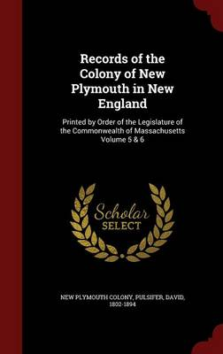 Records of the Colony of New Plymouth in New England: Printed by Order of the Legislature of the Commonwealth of Massachusetts Volume 5 & 6