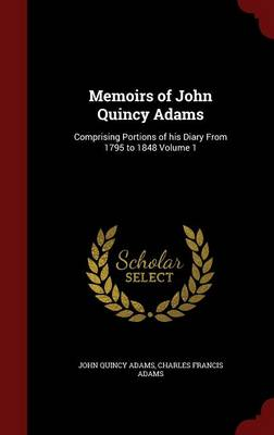 Memoirs of John Quincy Adams: Comprising Portions of His Diary from 1795 to 1848 Volume 1
