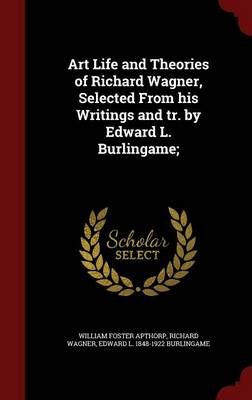 Art Life and Theories of Richard Wagner, Selected from His Writings and Tr. by Edward L. Burlingame;