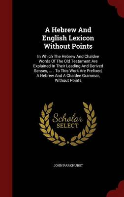 A Hebrew and English Lexicon Without Points: In Which the Hebrew and Chaldee Words of the Old Testament Are Explained in Their Leading and Derived Senses, ... . to This Work Are Prefixed, a Hebrew and a Chaldee Grammar, Without Points