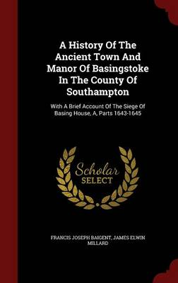 A History of the Ancient Town and Manor of Basingstoke in the County of Southampton: With a Brief Account of the Siege of Basing House, A, Parts 1643-1645