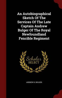 An Autobiographical Sketch of the Services of the Late Captain Andrew Bulger of the Royal Newfoundland Fencible Regiment