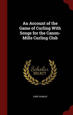 An Account of the Game of Curling with Songs for the Canon-Mills Curling Club
