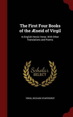 The First Four Books of the Aeneid of Virgil: In English Heroic Verse. with Other Translations and Poems