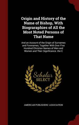 Origin and History of the Name of Bishop, with Biograraphies of All the Most Noted Persons of That Name: And an Account of the Origin of Surnames and Forenames, Together with Over Five Hundred Christian Names of Men and Women and Their Significance. the C