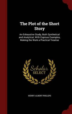The Plot of the Short Story: An Exhaustive Study, Both Synthetical and Analytical, with Copious Examples, Making the Work a Practical Treatise