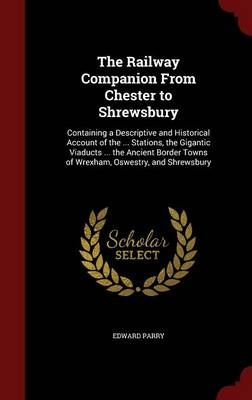 The Railway Companion from Chester to Shrewsbury: Containing a Descriptive and Historical Account of the ... Stations, the Gigantic Viaducts ... the Ancient Border Towns of Wrexham, Oswestry, and Shrewsbury