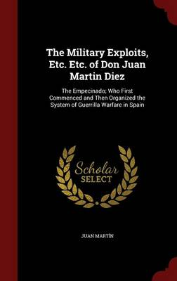 The Military Exploits, Etc. Etc. of Don Juan Martin Diez: The Empecinado; Who First Commenced and Then Organized the System of Guerrilla Warfare in Spain