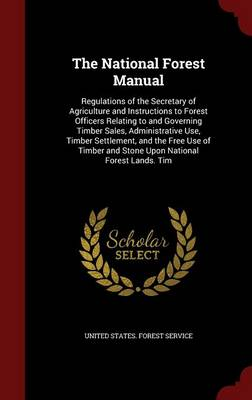 The National Forest Manual: Regulations of the Secretary of Agriculture and Instructions to Forest Officers Relating to and Governing Timber Sales, Administrative Use, Timber Settlement, and the Free Use of Timber and Stone Upon National Forest Lands. Tim
